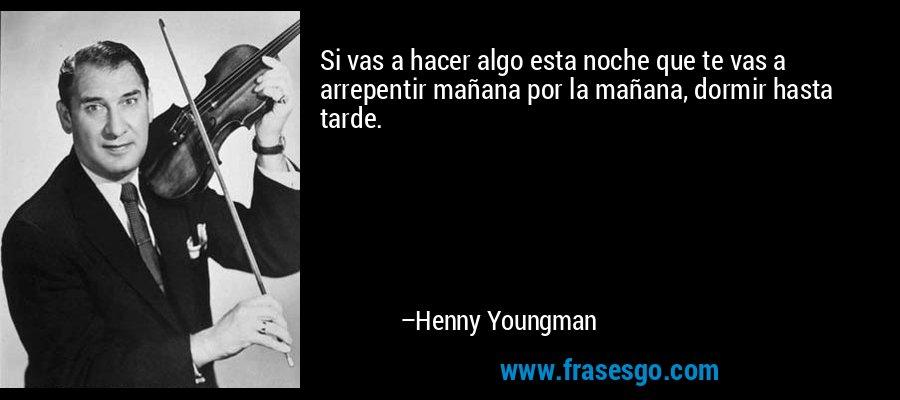 Si vas a hacer algo esta noche que te vas a arrepentir mañana por la mañana, dormir hasta tarde. – Henny Youngman