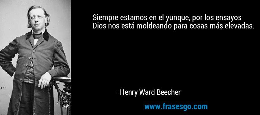 Siempre estamos en el yunque, por los ensayos Dios nos está moldeando para cosas más elevadas. – Henry Ward Beecher