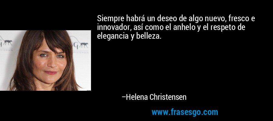 Siempre habrá un deseo de algo nuevo, fresco e innovador, así como el anhelo y el respeto de elegancia y belleza. – Helena Christensen