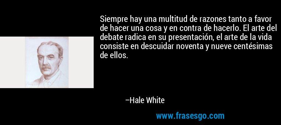 Siempre hay una multitud de razones tanto a favor de hacer una cosa y en contra de hacerlo. El arte del debate radica en su presentación, el arte de la vida consiste en descuidar noventa y nueve centésimas de ellos. – Hale White