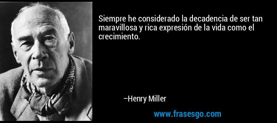 Siempre he considerado la decadencia de ser tan maravillosa y rica expresión de la vida como el crecimiento. – Henry Miller
