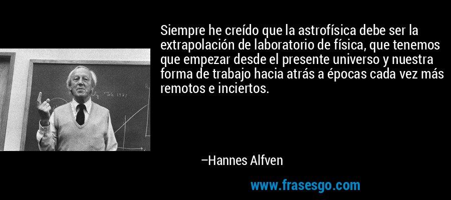 Siempre he creído que la astrofísica debe ser la extrapolación de laboratorio de física, que tenemos que empezar desde el presente universo y nuestra forma de trabajo hacia atrás a épocas cada vez más remotos e inciertos. – Hannes Alfven