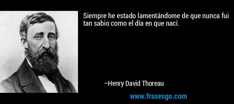 Siempre he estado lamentándome de que nunca fui tan sabio como el día en que nací. – Henry David Thoreau
