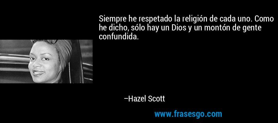 Siempre he respetado la religión de cada uno. Como he dicho, sólo hay un Dios y un montón de gente confundida. – Hazel Scott
