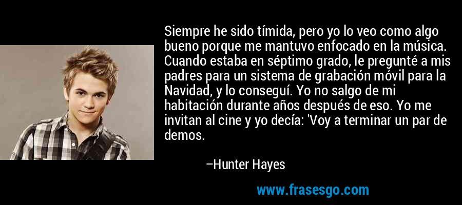 Siempre he sido tímida, pero yo lo veo como algo bueno porque me mantuvo enfocado en la música. Cuando estaba en séptimo grado, le pregunté a mis padres para un sistema de grabación móvil para la Navidad, y lo conseguí. Yo no salgo de mi habitación durante años después de eso. Yo me invitan al cine y yo decía: 'Voy a terminar un par de demos. – Hunter Hayes