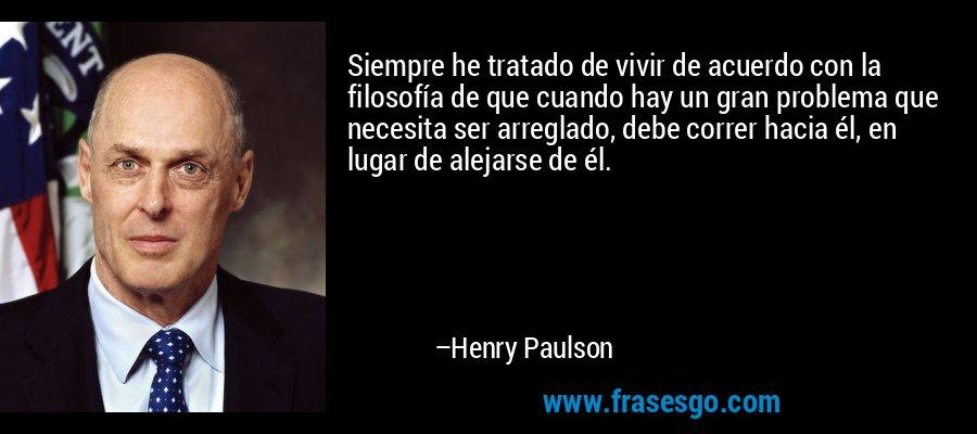 Siempre he tratado de vivir de acuerdo con la filosofía de que cuando hay un gran problema que necesita ser arreglado, debe correr hacia él, en lugar de alejarse de él. – Henry Paulson
