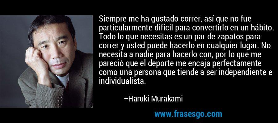 Siempre me ha gustado correr, así que no fue particularmente difícil para convertirlo en un hábito. Todo lo que necesitas es un par de zapatos para correr y usted puede hacerlo en cualquier lugar. No necesita a nadie para hacerlo con, por lo que me pareció que el deporte me encaja perfectamente como una persona que tiende a ser independiente e individualista. – Haruki Murakami