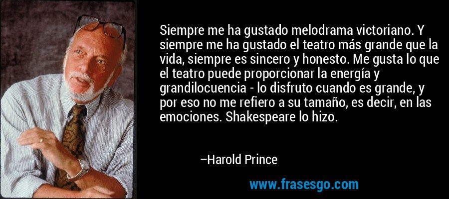 Siempre me ha gustado melodrama victoriano. Y siempre me ha gustado el teatro más grande que la vida, siempre es sincero y honesto. Me gusta lo que el teatro puede proporcionar la energía y grandilocuencia - lo disfruto cuando es grande, y por eso no me refiero a su tamaño, es decir, en las emociones. Shakespeare lo hizo. – Harold Prince