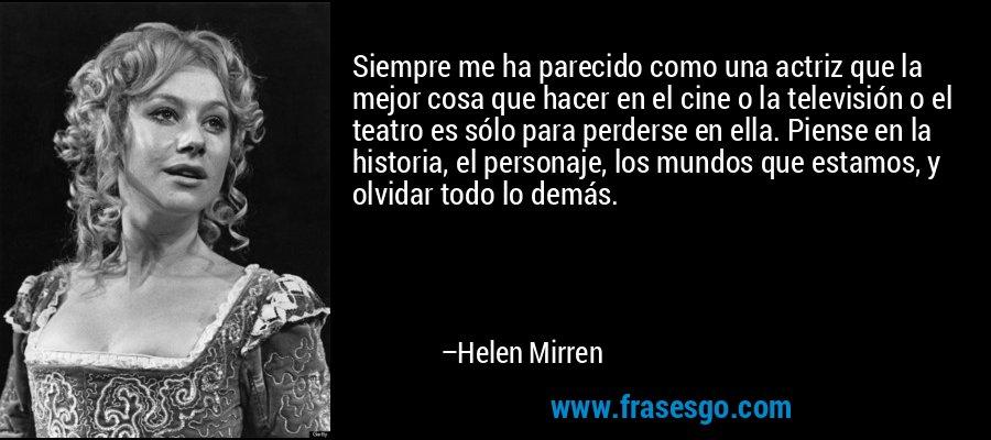 Siempre me ha parecido como una actriz que la mejor cosa que hacer en el cine o la televisión o el teatro es sólo para perderse en ella. Piense en la historia, el personaje, los mundos que estamos, y olvidar todo lo demás. – Helen Mirren