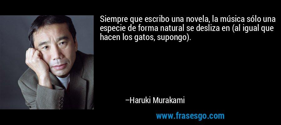 Siempre que escribo una novela, la música sólo una especie de forma natural se desliza en (al igual que hacen los gatos, supongo). – Haruki Murakami