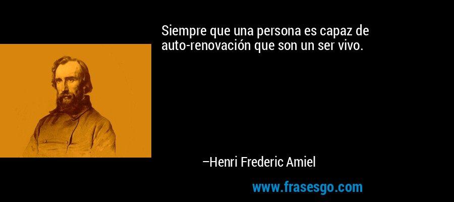Siempre que una persona es capaz de auto-renovación que son un ser vivo. – Henri Frederic Amiel