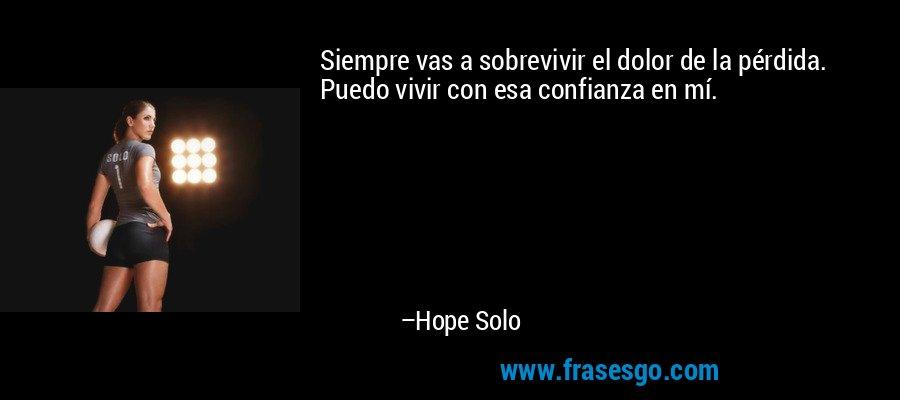 Siempre vas a sobrevivir el dolor de la pérdida. Puedo vivir con esa confianza en mí. – Hope Solo