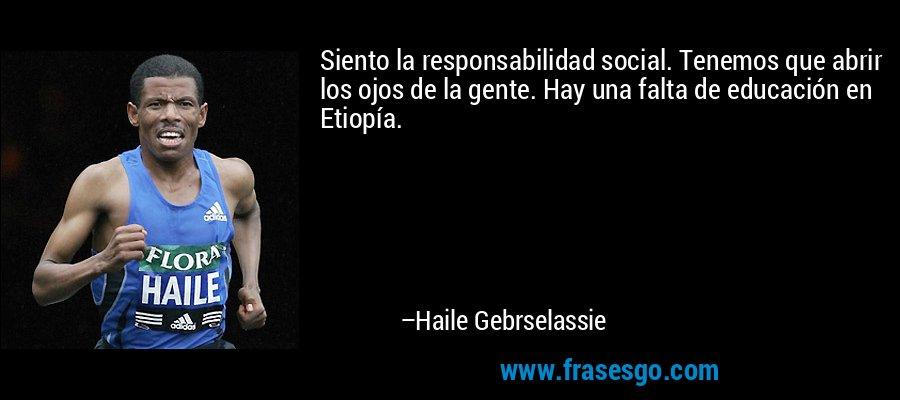 Siento la responsabilidad social. Tenemos que abrir los ojos de la gente. Hay una falta de educación en Etiopía. – Haile Gebrselassie