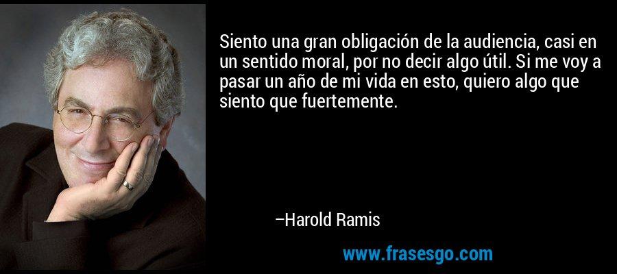 Siento una gran obligación de la audiencia, casi en un sentido moral, por no decir algo útil. Si me voy a pasar un año de mi vida en esto, quiero algo que siento que fuertemente. – Harold Ramis