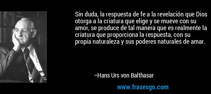 Sin duda, la respuesta de fe a la revelación que Dios otorga a la criatura que elige y se mueve con su amor, se produce de tal manera que es realmente la criatura que proporciona la respuesta, con su propia naturaleza y sus poderes naturales de amar. – Hans Urs von Balthasar
