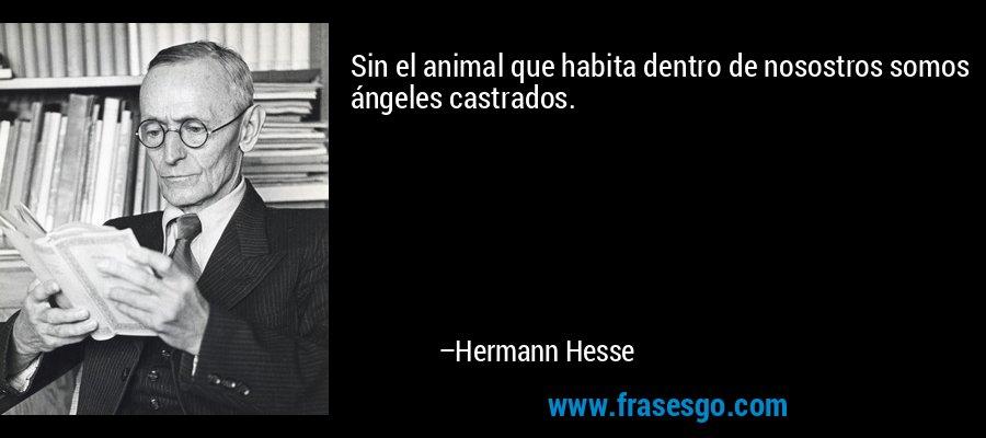 Sin el animal que habita dentro de nosostros somos ángeles castrados. – Hermann Hesse