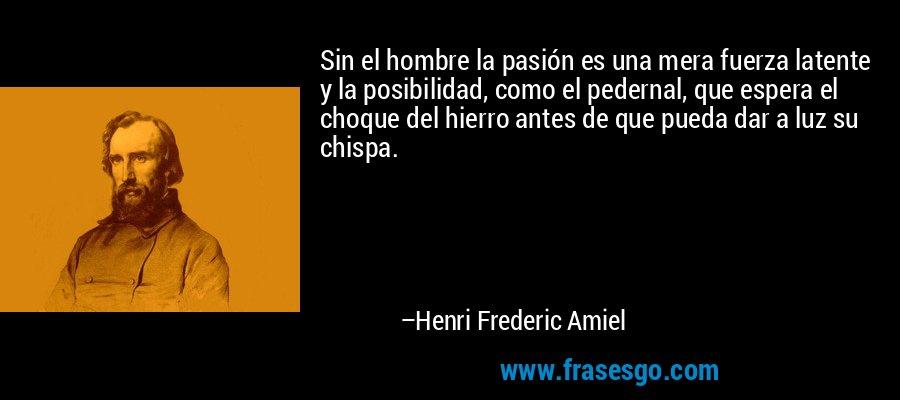 Sin el hombre la pasión es una mera fuerza latente y la posibilidad, como el pedernal, que espera el choque del hierro antes de que pueda dar a luz su chispa. – Henri Frederic Amiel