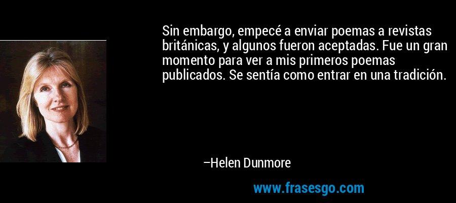 Sin embargo, empecé a enviar poemas a revistas británicas, y algunos fueron aceptadas. Fue un gran momento para ver a mis primeros poemas publicados. Se sentía como entrar en una tradición. – Helen Dunmore