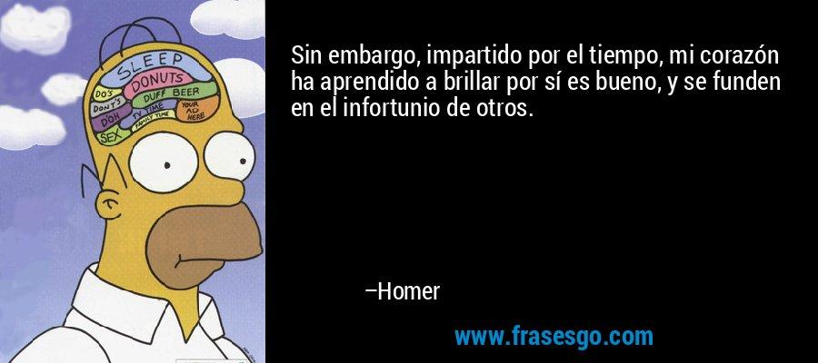 Sin embargo, impartido por el tiempo, mi corazón ha aprendido a brillar por sí es bueno, y se funden en el infortunio de otros. – Homer