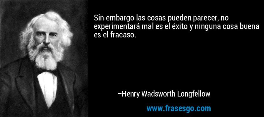 Sin embargo las cosas pueden parecer, no experimentará mal es el éxito y ninguna cosa buena es el fracaso. – Henry Wadsworth Longfellow