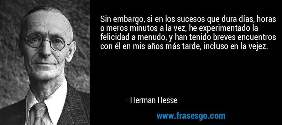 Sin embargo, si en los sucesos que dura días, horas o meros minutos a la vez, he experimentado la felicidad a menudo, y han tenido breves encuentros con él en mis años más tarde, incluso en la vejez. – Herman Hesse