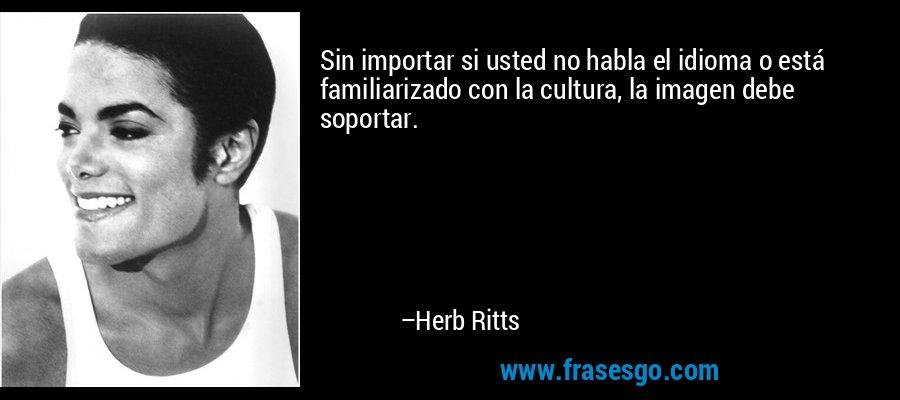 Sin importar si usted no habla el idioma o está familiarizado con la cultura, la imagen debe soportar. – Herb Ritts