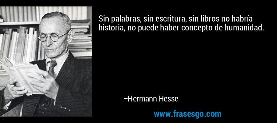 Sin palabras, sin escritura, sin libros no habría historia, no puede haber concepto de humanidad. – Hermann Hesse