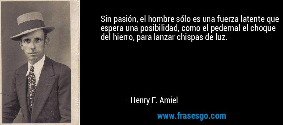 Sin pasión, el hombre sólo es una fuerza latente que espera una posibilidad, como el pedernal el choque del hierro, para lanzar chispas de luz. – Henry F. Amiel
