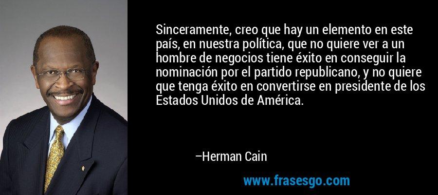 Sinceramente, creo que hay un elemento en este país, en nuestra política, que no quiere ver a un hombre de negocios tiene éxito en conseguir la nominación por el partido republicano, y no quiere que tenga éxito en convertirse en presidente de los Estados Unidos de América. – Herman Cain