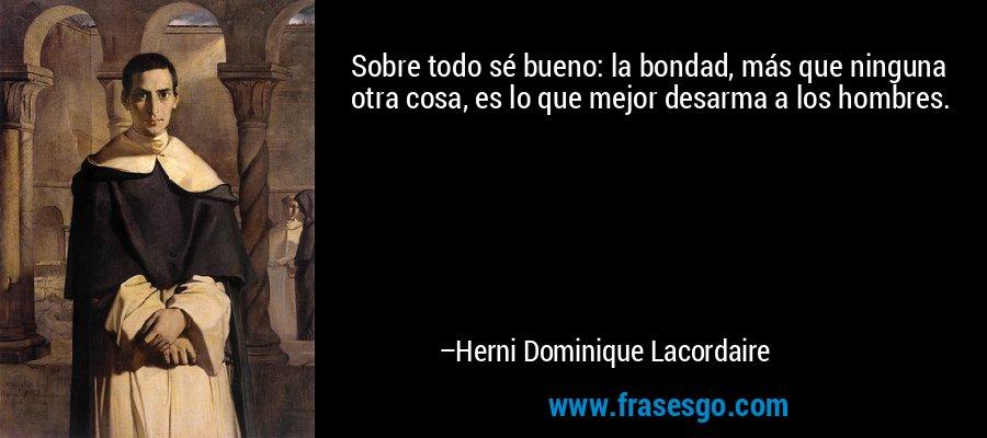 Sobre todo sé bueno: la bondad, más que ninguna otra cosa, es lo que mejor desarma a los hombres. – Herni Dominique Lacordaire