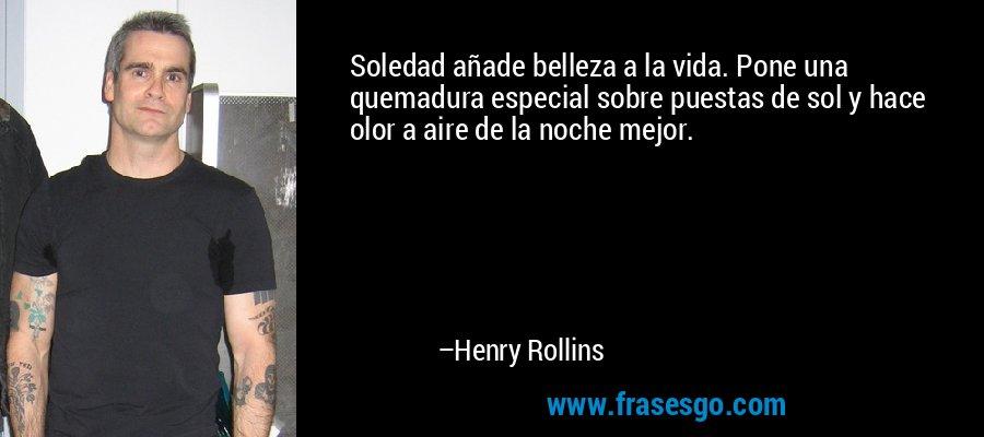Soledad añade belleza a la vida. Pone una quemadura especial sobre puestas de sol y hace olor a aire de la noche mejor. – Henry Rollins