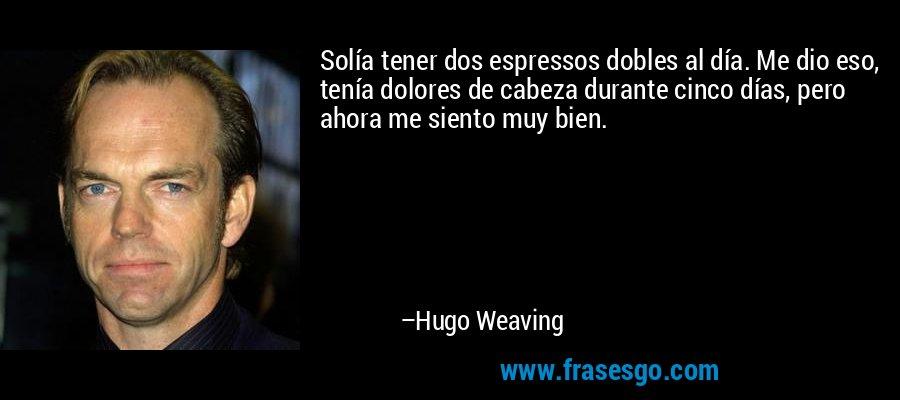 Solía tener dos espressos dobles al día. Me dio eso, tenía dolores de cabeza durante cinco días, pero ahora me siento muy bien. – Hugo Weaving