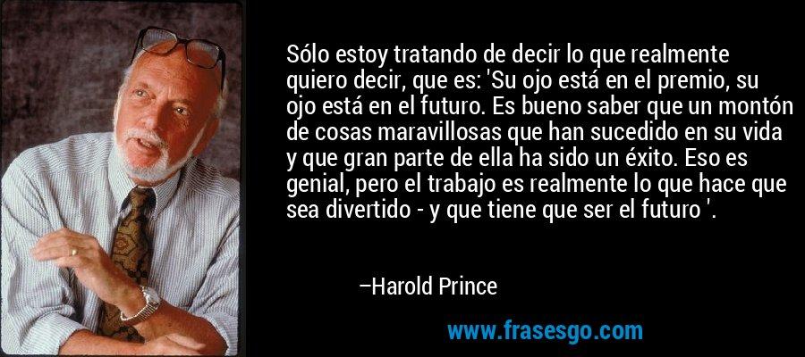 Sólo estoy tratando de decir lo que realmente quiero decir, que es: 'Su ojo está en el premio, su ojo está en el futuro. Es bueno saber que un montón de cosas maravillosas que han sucedido en su vida y que gran parte de ella ha sido un éxito. Eso es genial, pero el trabajo es realmente lo que hace que sea divertido - y que tiene que ser el futuro '. – Harold Prince