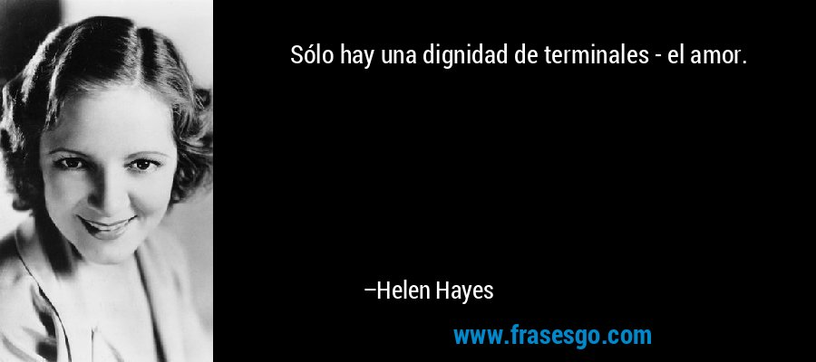 Sólo hay una dignidad de terminales - el amor. – Helen Hayes