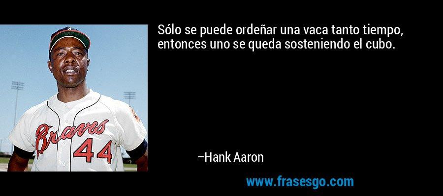 Sólo se puede ordeñar una vaca tanto tiempo, entonces uno se queda sosteniendo el cubo. – Hank Aaron