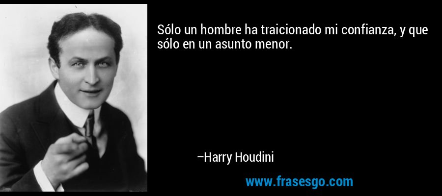 Sólo un hombre ha traicionado mi confianza, y que sólo en un asunto menor. – Harry Houdini