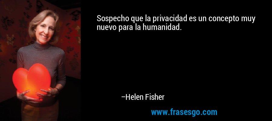 Sospecho que la privacidad es un concepto muy nuevo para la humanidad. – Helen Fisher