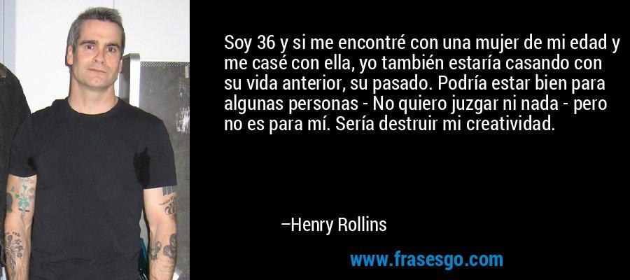 Soy 36 y si me encontré con una mujer de mi edad y me casé con ella, yo también estaría casando con su vida anterior, su pasado. Podría estar bien para algunas personas - No quiero juzgar ni nada - pero no es para mí. Sería destruir mi creatividad. – Henry Rollins