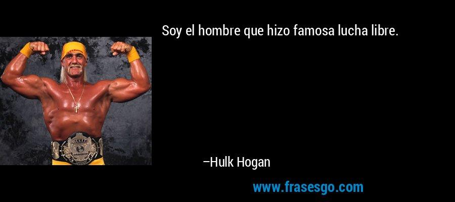Soy el hombre que hizo famosa lucha libre. – Hulk Hogan