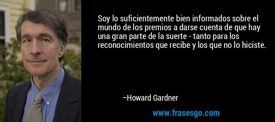 Soy lo suficientemente bien informados sobre el mundo de los premios a darse cuenta de que hay una gran parte de la suerte - tanto para los reconocimientos que recibe y los que no lo hiciste. – Howard Gardner