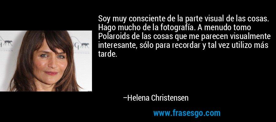 Soy muy consciente de la parte visual de las cosas. Hago mucho de la fotografía. A menudo tomo Polaroids de las cosas que me parecen visualmente interesante, sólo para recordar y tal vez utilizo más tarde. – Helena Christensen