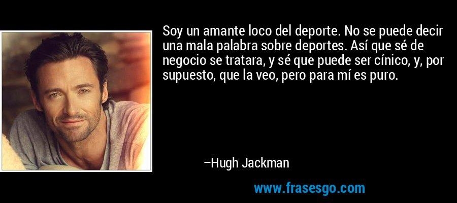 Soy un amante loco del deporte. No se puede decir una mala palabra sobre deportes. Así que sé de negocio se tratara, y sé que puede ser cínico, y, por supuesto, que la veo, pero para mí es puro. – Hugh Jackman