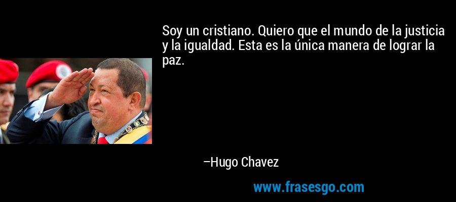 Soy un cristiano. Quiero que el mundo de la justicia y la igualdad. Esta es la única manera de lograr la paz. – Hugo Chavez