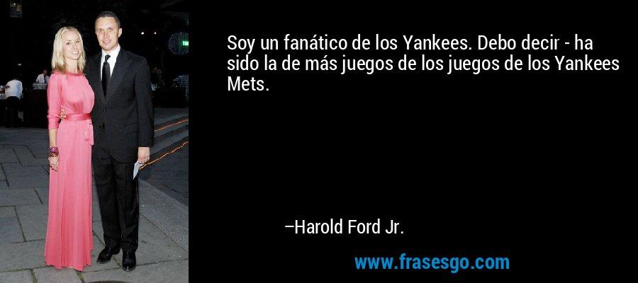 Soy un fanático de los Yankees. Debo decir - ha sido la de más juegos de los juegos de los Yankees Mets. – Harold Ford Jr.