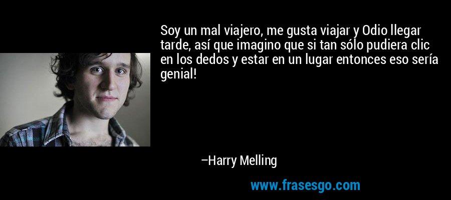 Soy un mal viajero, me gusta viajar y Odio llegar tarde, así que imagino que si tan sólo pudiera clic en los dedos y estar en un lugar entonces eso sería genial! – Harry Melling