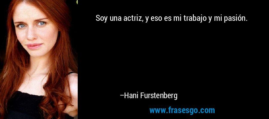 Soy una actriz, y eso es mi trabajo y mi pasión. – Hani Furstenberg