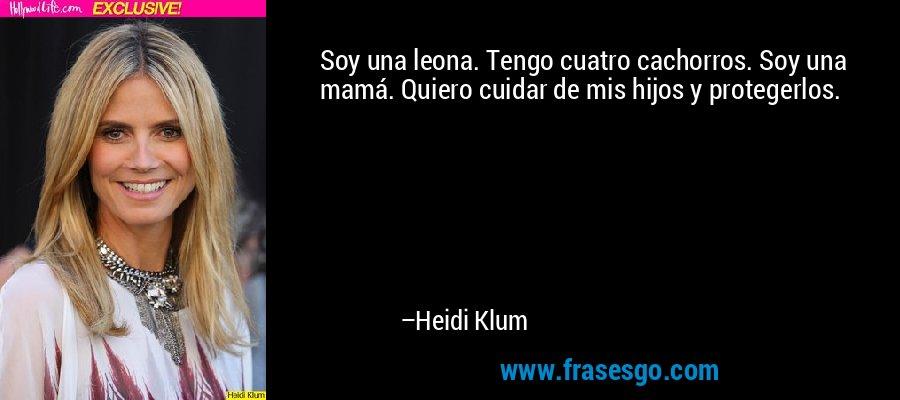 Soy una leona. Tengo cuatro cachorros. Soy una mamá. Quiero cuidar de mis hijos y protegerlos. – Heidi Klum