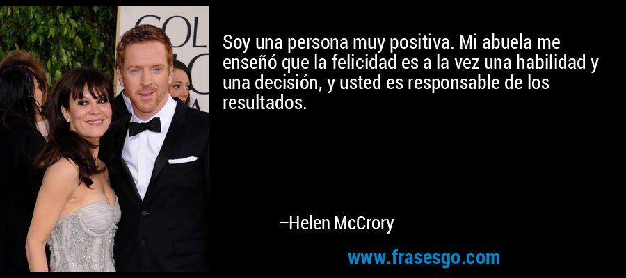 Soy una persona muy positiva. Mi abuela me enseñó que la felicidad es a la vez una habilidad y una decisión, y usted es responsable de los resultados. – Helen McCrory