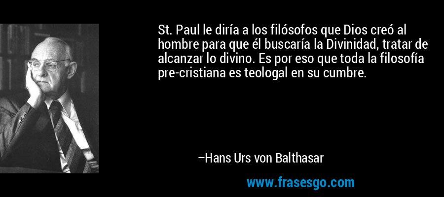 St. Paul le diría a los filósofos que Dios creó al hombre para que él buscaría la Divinidad, tratar de alcanzar lo divino. Es por eso que toda la filosofía pre-cristiana es teologal en su cumbre. – Hans Urs von Balthasar