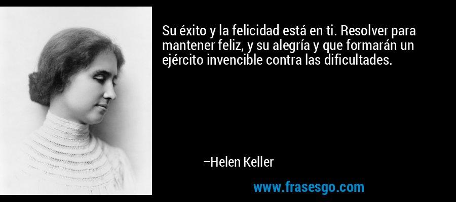 Su éxito y la felicidad está en ti. Resolver para mantener feliz, y su alegría y que formarán un ejército invencible contra las dificultades. – Helen Keller